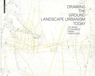 Drawing the ground, landscape urbanism today :  the work of Palmbout     Urban Landscapes